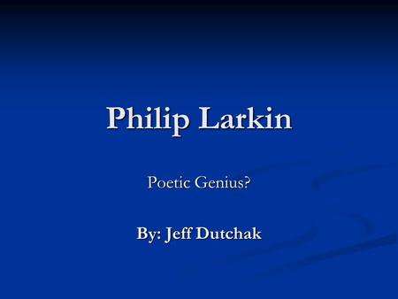 Philip Larkin Poetic Genius? By: Jeff Dutchak. A quick biography Philip Larkin was born on August 9, 1922 in Coventry, a city in the English Midlands.