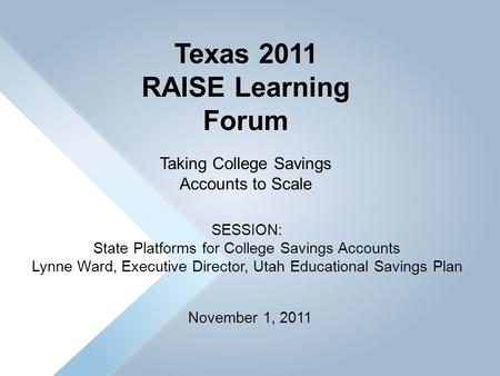 November 1, 2011 Texas 2011 RAISE Learning Forum Taking College Savings Accounts to Scale SESSION: State Platforms for College Savings Accounts Lynne Ward,