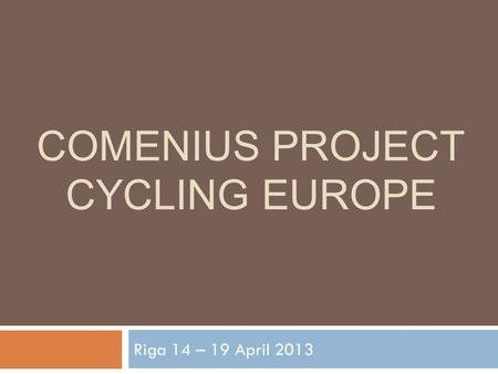 COMENIUS PROJECT CYCLING EUROPE Riga 14 – 19 April 2013.