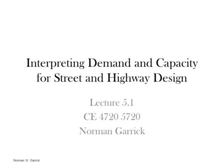 Interpreting Demand and Capacity for Street and Highway Design Lecture 5.1 CE 4720 5720 Norman Garrick Norman W. Garrick.