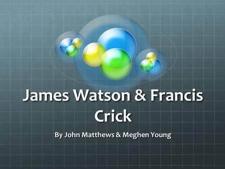 James Watson & Francis Crick By John Matthews & Meghen Young.