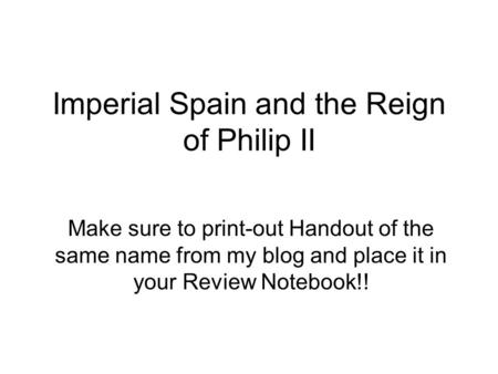 Imperial Spain and the Reign of Philip II Make sure to print-out Handout of the same name from my blog and place it in your Review Notebook!!