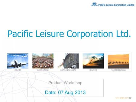 Www.plghk.com | p1 Product Workshop Date: 07 Aug 2013 Pacific Leisure Corporation Ltd.