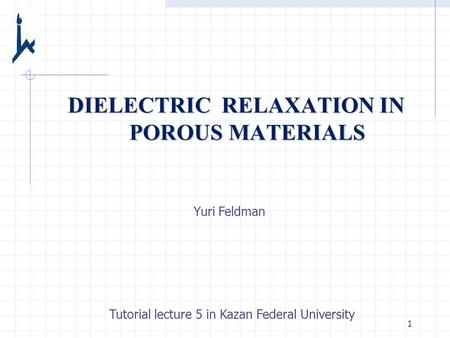 1 DIELECTRIC RELAXATION IN POROUS MATERIALS Yuri Feldman Tutorial lecture 5 in Kazan Federal University.