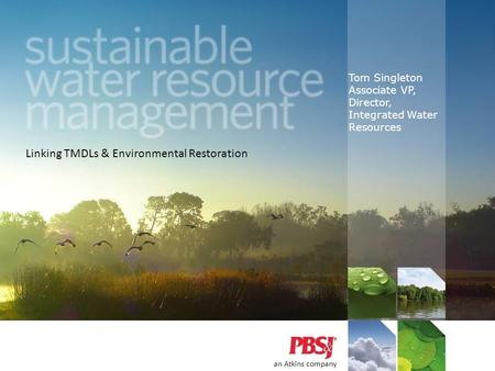 Tom Singleton Associate VP, Director, Integrated Water Resources an Atkins company Linking TMDLs & Environmental Restoration.