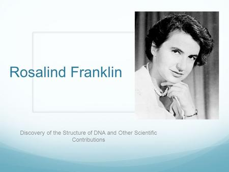 Rosalind Franklin Discovery of the Structure of DNA and Other Scientific Contributions.