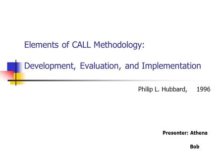 Elements of CALL Methodology: Development, Evaluation, and Implementation Presenter: Athena Bob Philip L. Hubbard, 1996.