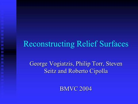Reconstructing Relief Surfaces George Vogiatzis, Philip Torr, Steven Seitz and Roberto Cipolla BMVC 2004.