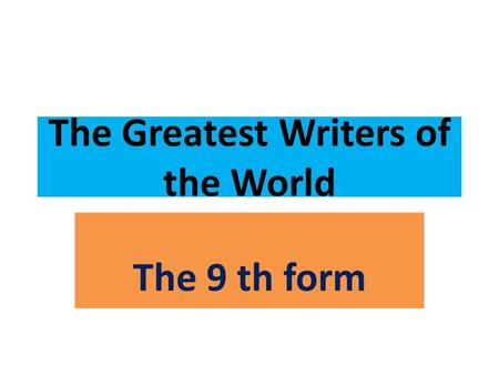 The Greatest Writers of the World The 9 th form. The 28 th of January Monday.