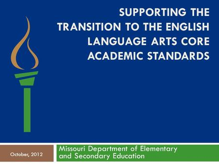 SUPPORTING THE TRANSITION TO THE ENGLISH LANGUAGE ARTS CORE ACADEMIC STANDARDS Missouri Department of Elementary and Secondary Education October, 2012.