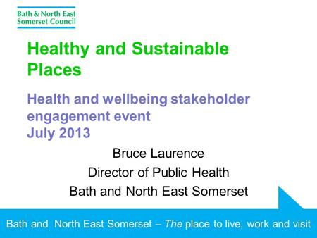 Bath and North East Somerset – The place to live, work and visit Healthy and Sustainable Places Health and wellbeing stakeholder engagement event July.