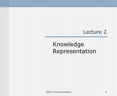 UBI517 Expert Systems 1 Lecture 2 Knowledge Representation.