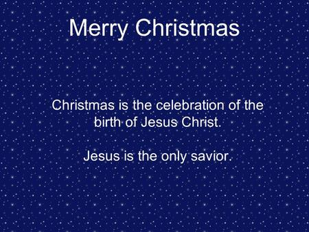 Merry Christmas Christmas is the celebration of the birth of Jesus Christ. Jesus is the only savior.