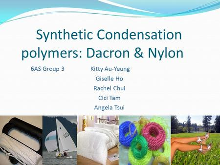 Synthetic Condensation polymers: Dacron & Nylon 6AS Group 3 Kitty Au-Yeung Giselle Ho Rachel Chui Cici Tam Angela Tsui.