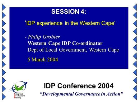 "IDP Conference 2004 ""Developmental Governance in Action"" SESSION 4: ' IDP experience in the Western Cape' - Philip Grobler Western Cape IDP Co-ordinator."