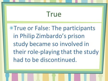True True or False: The participants in Philip Zimbardo's prison study became so involved in their role-playing that the study had to be discontinued.
