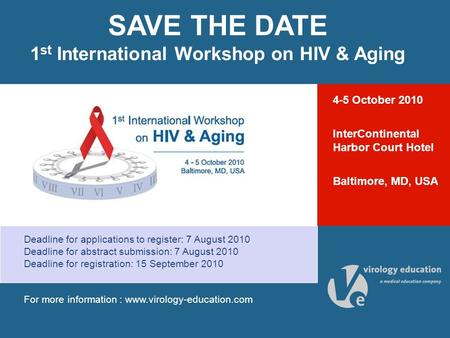 SAVE THE DATE 1 st International Workshop on HIV & Aging Deadline for applications to register: 7 August 2010 Deadline for abstract submission: 7 August.