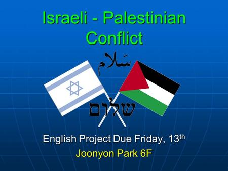 Israeli - Palestinian Conflict English Project Due Friday, 13 th Joonyon Park 6F.