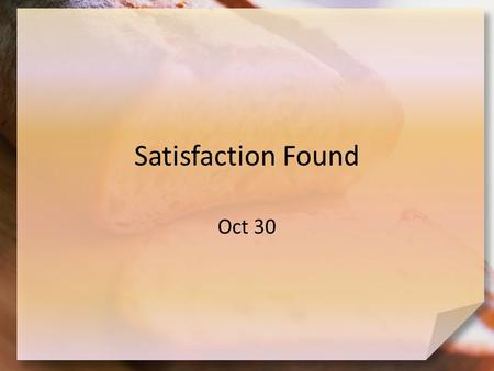 Satisfaction Found Oct 30. Think About It … What kind of bread do you like most? Now that we've got you hungry … think about spiritual hunger! – People.