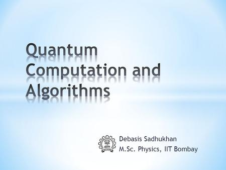 Debasis Sadhukhan M.Sc. Physics, IIT Bombay. 1. Basics of Quantum Computation. 2. Quantum Circuits 3. Quantum Fourier Transform and it's applications.