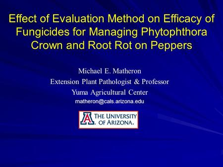Effect of Evaluation Method on Efficacy of Fungicides for Managing Phytophthora Crown and Root Rot on Peppers Michael E. Matheron Extension Plant Pathologist.