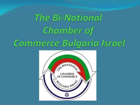 The Bi-National Chamber of Commerce Bulgaria Israel In the constantly changing global reality along the development of ever stronger relations between.