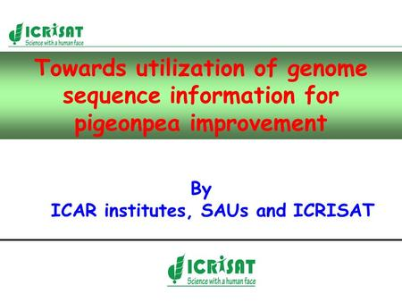 Towards utilization of genome sequence information for pigeonpea improvement By ICAR institutes, SAUs and ICRISAT.