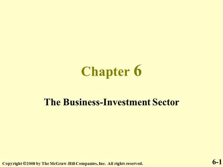 Chapter 6 The Business-Investment Sector Copyright  2008 by The McGraw-Hill Companies, Inc. All rights reserved. 6-1.