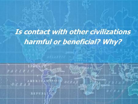 Is contact with other civilizations harmful or beneficial? Why?