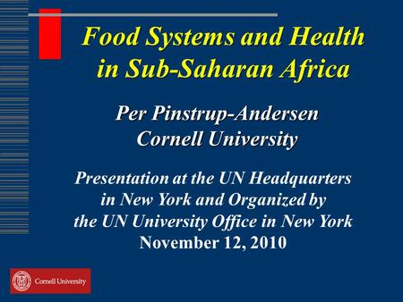 Food Systems and Health in Sub-Saharan Africa Per Pinstrup-Andersen Cornell University Presentation at the UN Headquarters in New York and Organized by.