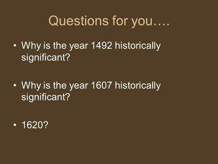 Questions for you…. Why is the year 1492 historically significant? Why is the year 1607 historically significant? 1620?
