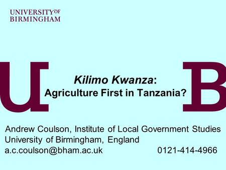 Kilimo Kwanza: Agriculture First in Tanzania? Andrew Coulson, Institute of Local Government Studies University of Birmingham, England