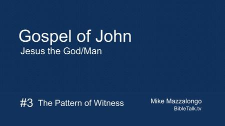 Mike Mazzalongo BibleTalk.tv Gospel of John Jesus the God/Man The Pattern of Witness #3.