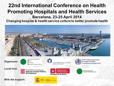 22nd International Conference on Health Promoting Hospitals and Health Services Barcelona, 23-25 April 2014 Changing hospital & health service culture.