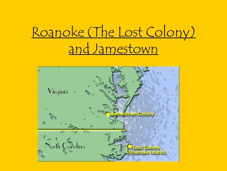 Roanoke (The Lost Colony) and Jamestown. The Lost Colony Sir Walter Raleigh given rights to claim land for Queen Elizabeth 1 st sends Philip Amadas and.