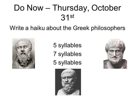 Do Now – Thursday, October 31 st Write a haiku about the Greek philosophers 5 syllables 7 syllables 5 syllables.