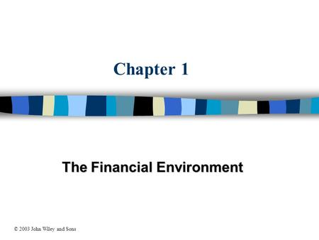 Chapter 1 The Financial Environment © 2003 John Wiley and Sons.