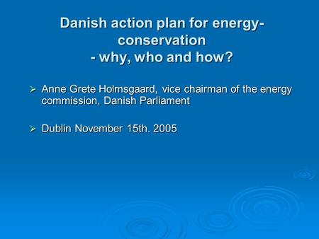 Danish action plan for energy- conservation - why, who and how?  Anne Grete Holmsgaard, vice chairman of the energy commission, Danish Parliament  Dublin.