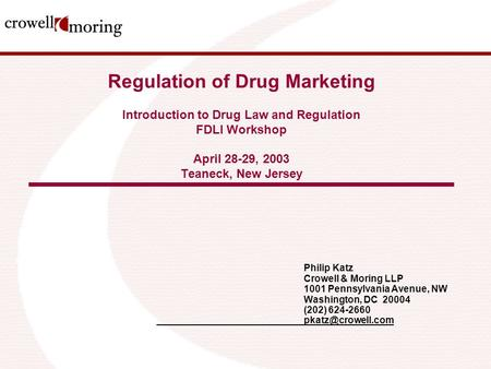 Regulation of Drug Marketing Introduction to Drug Law and Regulation FDLI Workshop April 28-29, 2003 Teaneck, New Jersey Philip Katz Crowell & Moring LLP.