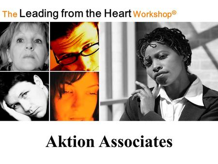 The Leading from the Heart Workshop ® Aktion Associates.