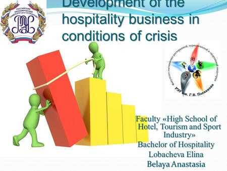 Development of the hospitality business in conditions of crisis Faculty « High School of Hotel, Tourism and Sport Industry » Bachelor of Hospitality Lobacheva.
