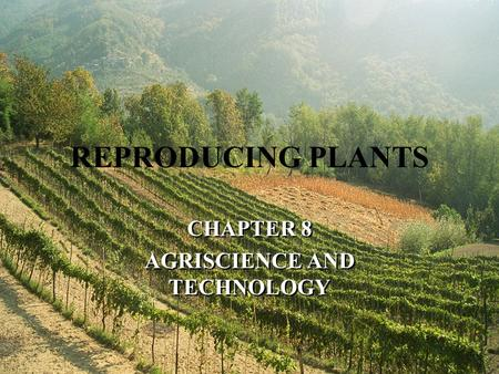 REPRODUCING PLANTS CHAPTER 8 AGRISCIENCE AND TECHNOLOGY CHAPTER 8 AGRISCIENCE AND TECHNOLOGY.