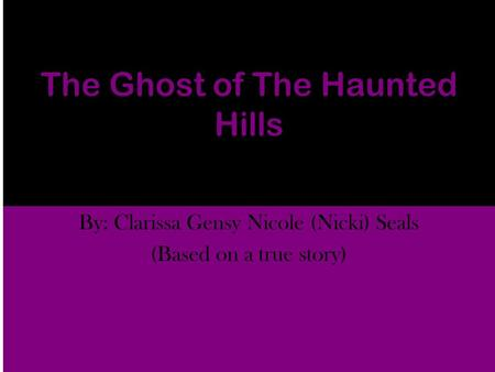 The Ghost of The Haunted Hills By: Clarissa Gensy Nicole (Nicki) Seals (Based on a true story)