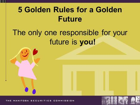 5 Golden Rules for a Golden Future The only one responsible for your future is you!