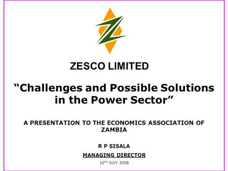 """Challenges and Possible Solutions in the Power Sector"" A PRESENTATION TO THE ECONOMICS ASSOCIATION OF ZAMBIA R P SISALA MANAGING DIRECTOR 10 TH JULY."