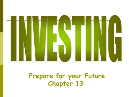 Prepare for your Future Chapter 13. Investing  Making money with money  Investing = Saving  It involves risk—you can lose your $$