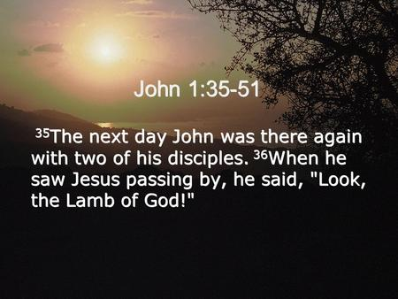 John 1:35-51 35 The next day John was there again with two of his disciples. 36 When he saw Jesus passing by, he said, Look, the Lamb of God! 35 The.
