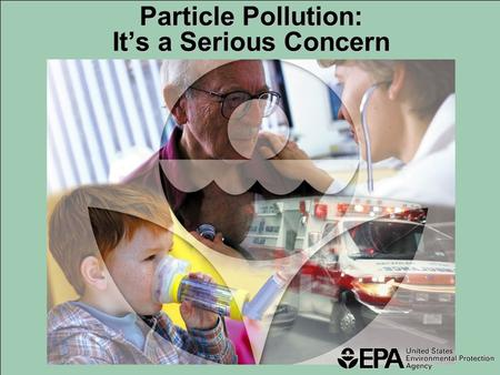 Particle Pollution: It's a Serious Concern. PM 2.5 (2.5 µm) PM 10 ( 10µm ) An average grain of table salt is 100 micrometers across (100 µm) What is particle.