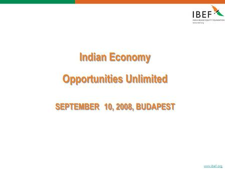 Www.ibef.org <strong>Indian</strong> <strong>Economy</strong> Opportunities Unlimited SEPTEMBER 10, 2008, BUDAPEST <strong>Indian</strong> <strong>Economy</strong> Opportunities Unlimited SEPTEMBER 10, 2008, BUDAPEST.