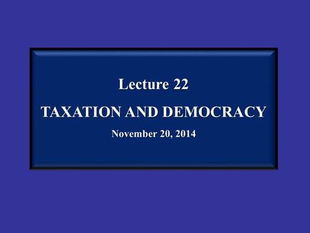 Lecture 22 TAXATION AND DEMOCRACY November 20, 2014.